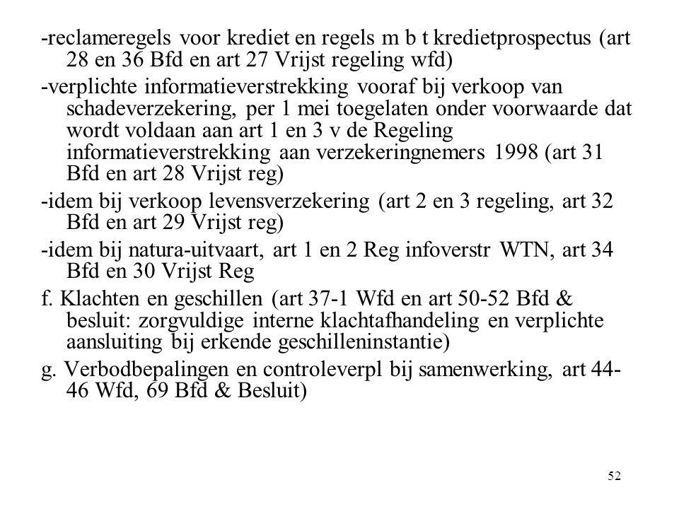 52 -reclameregels voor krediet en regels m b t kredietprospectus (art 28 en 36 Bfd en art 27 Vrijst regeling wfd) -verplichte informatieverstrekking vooraf bij verkoop van schadeverzekering, per 1 mei toegelaten onder voorwaarde dat wordt voldaan aan art 1 en 3 v de Regeling informatieverstrekking aan verzekeringnemers 1998 (art 31 Bfd en art 28 Vrijst reg) -idem bij verkoop levensverzekering (art 2 en 3 regeling, art 32 Bfd en art 29 Vrijst reg) -idem bij natura-uitvaart, art 1 en 2 Reg infoverstr WTN, art 34 Bfd en 30 Vrijst Reg f.