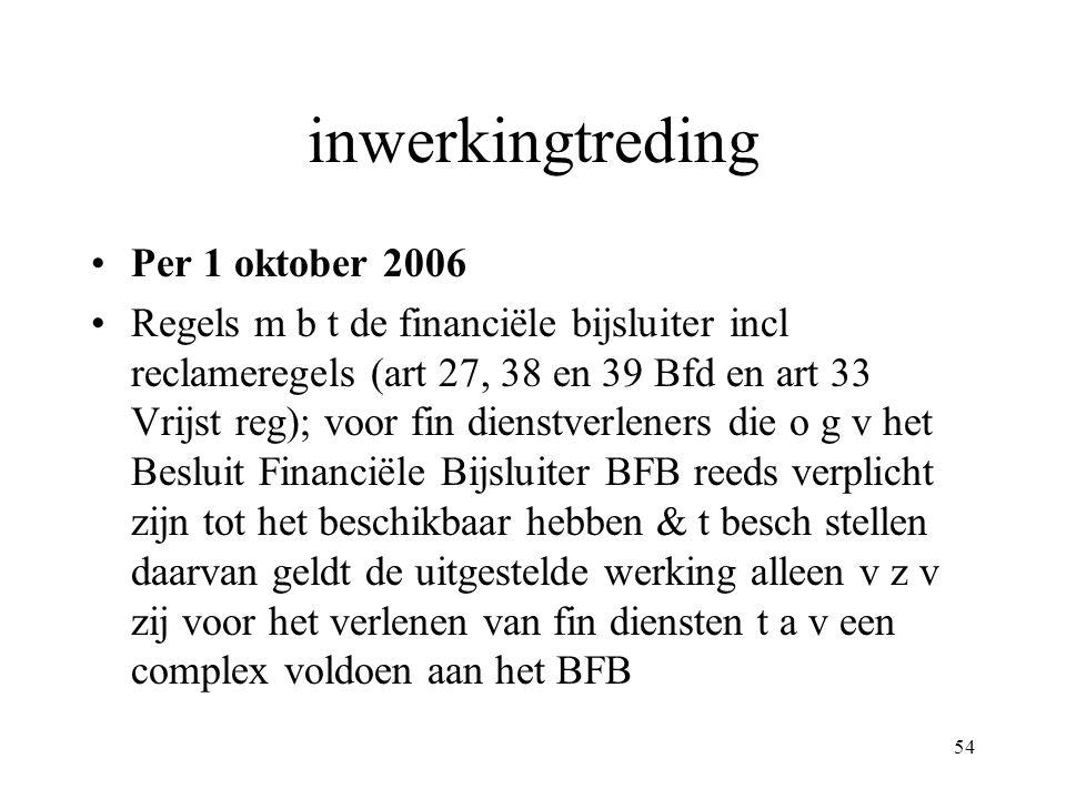 54 inwerkingtreding Per 1 oktober 2006 Regels m b t de financiële bijsluiter incl reclameregels (art 27, 38 en 39 Bfd en art 33 Vrijst reg); voor fin dienstverleners die o g v het Besluit Financiële Bijsluiter BFB reeds verplicht zijn tot het beschikbaar hebben & t besch stellen daarvan geldt de uitgestelde werking alleen v z v zij voor het verlenen van fin diensten t a v een complex voldoen aan het BFB
