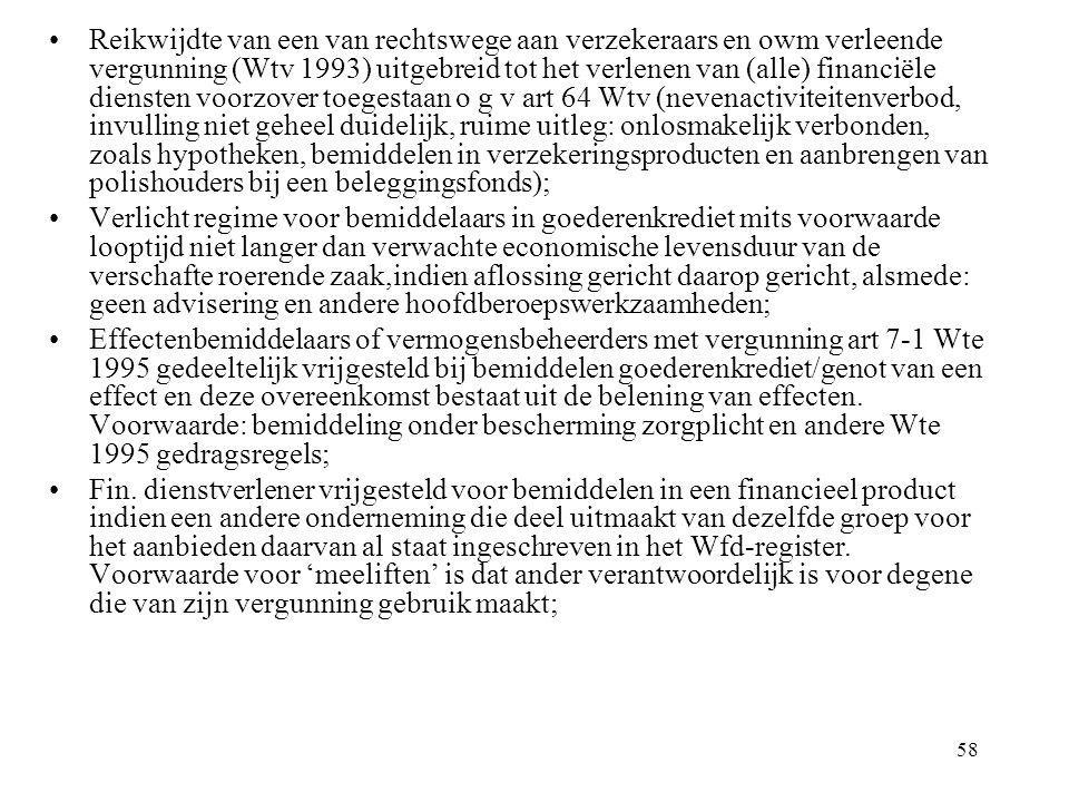 58 Reikwijdte van een van rechtswege aan verzekeraars en owm verleende vergunning (Wtv 1993) uitgebreid tot het verlenen van (alle) financiële diensten voorzover toegestaan o g v art 64 Wtv (nevenactiviteitenverbod, invulling niet geheel duidelijk, ruime uitleg: onlosmakelijk verbonden, zoals hypotheken, bemiddelen in verzekeringsproducten en aanbrengen van polishouders bij een beleggingsfonds); Verlicht regime voor bemiddelaars in goederenkrediet mits voorwaarde looptijd niet langer dan verwachte economische levensduur van de verschafte roerende zaak,indien aflossing gericht daarop gericht, alsmede: geen advisering en andere hoofdberoepswerkzaamheden; Effectenbemiddelaars of vermogensbeheerders met vergunning art 7-1 Wte 1995 gedeeltelijk vrijgesteld bij bemiddelen goederenkrediet/genot van een effect en deze overeenkomst bestaat uit de belening van effecten.