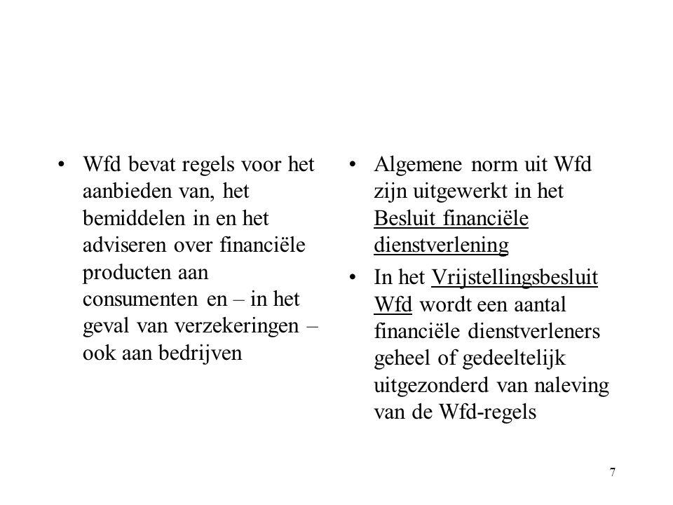 7 Wfd bevat regels voor het aanbieden van, het bemiddelen in en het adviseren over financiële producten aan consumenten en – in het geval van verzekeringen – ook aan bedrijven Algemene norm uit Wfd zijn uitgewerkt in het Besluit financiële dienstverlening In het Vrijstellingsbesluit Wfd wordt een aantal financiële dienstverleners geheel of gedeeltelijk uitgezonderd van naleving van de Wfd-regels