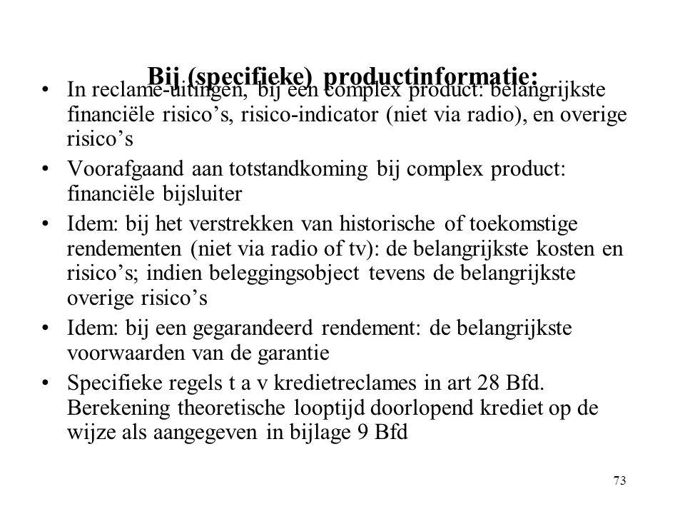 73 Bij (specifieke) productinformatie: In reclame-uitingen, bij een complex product: belangrijkste financiële risico's, risico-indicator (niet via radio), en overige risico's Voorafgaand aan totstandkoming bij complex product: financiële bijsluiter Idem: bij het verstrekken van historische of toekomstige rendementen (niet via radio of tv): de belangrijkste kosten en risico's; indien beleggingsobject tevens de belangrijkste overige risico's Idem: bij een gegarandeerd rendement: de belangrijkste voorwaarden van de garantie Specifieke regels t a v kredietreclames in art 28 Bfd.