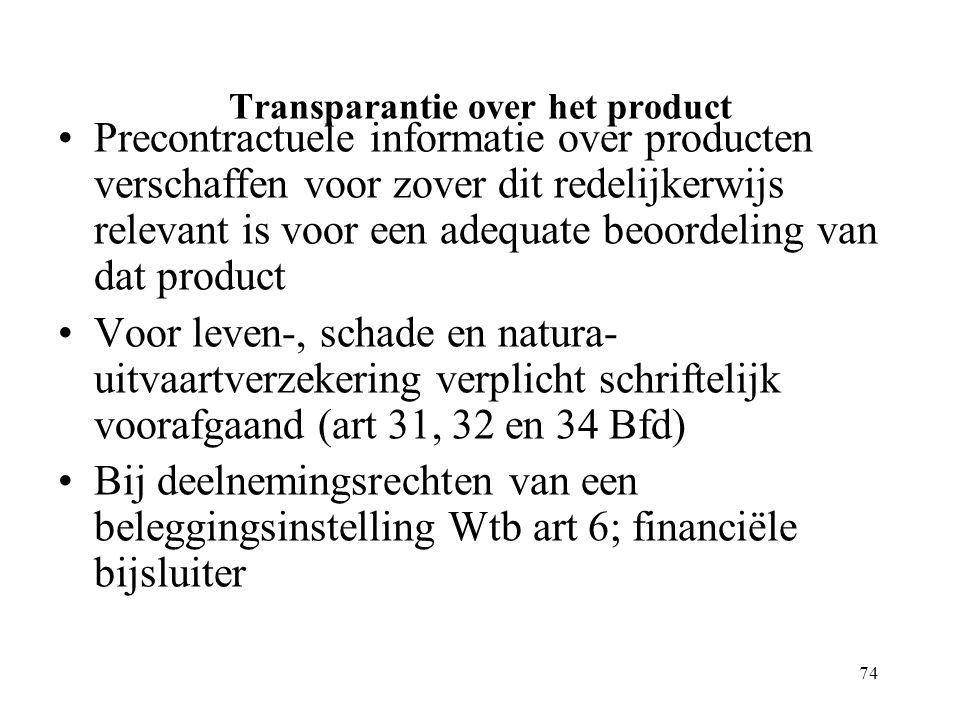 74 Transparantie over het product Precontractuele informatie over producten verschaffen voor zover dit redelijkerwijs relevant is voor een adequate beoordeling van dat product Voor leven-, schade en natura- uitvaartverzekering verplicht schriftelijk voorafgaand (art 31, 32 en 34 Bfd) Bij deelnemingsrechten van een beleggingsinstelling Wtb art 6; financiële bijsluiter