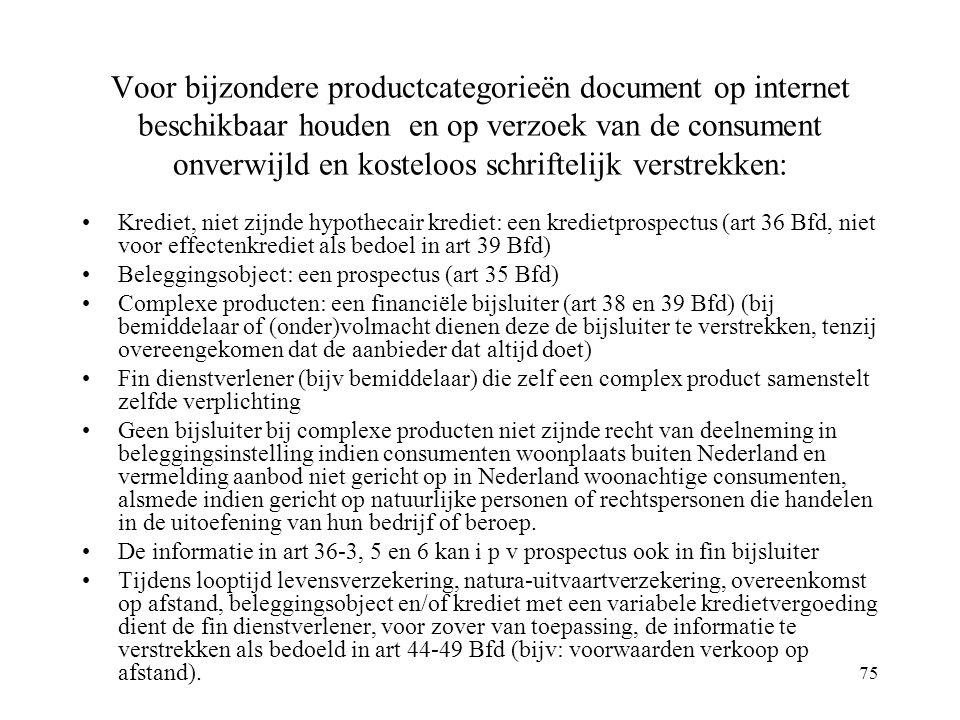 75 Voor bijzondere productcategorieën document op internet beschikbaar houden en op verzoek van de consument onverwijld en kosteloos schriftelijk verstrekken: Krediet, niet zijnde hypothecair krediet: een kredietprospectus (art 36 Bfd, niet voor effectenkrediet als bedoel in art 39 Bfd) Beleggingsobject: een prospectus (art 35 Bfd) Complexe producten: een financiële bijsluiter (art 38 en 39 Bfd) (bij bemiddelaar of (onder)volmacht dienen deze de bijsluiter te verstrekken, tenzij overeengekomen dat de aanbieder dat altijd doet) Fin dienstverlener (bijv bemiddelaar) die zelf een complex product samenstelt zelfde verplichting Geen bijsluiter bij complexe producten niet zijnde recht van deelneming in beleggingsinstelling indien consumenten woonplaats buiten Nederland en vermelding aanbod niet gericht op in Nederland woonachtige consumenten, alsmede indien gericht op natuurlijke personen of rechtspersonen die handelen in de uitoefening van hun bedrijf of beroep.