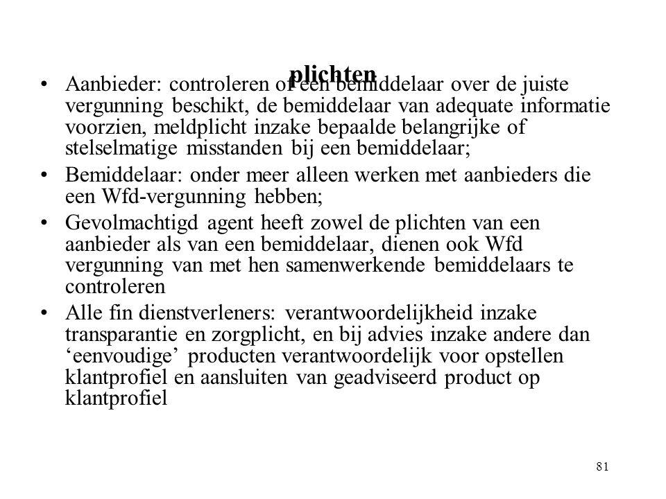 81 plichten Aanbieder: controleren of een bemiddelaar over de juiste vergunning beschikt, de bemiddelaar van adequate informatie voorzien, meldplicht inzake bepaalde belangrijke of stelselmatige misstanden bij een bemiddelaar; Bemiddelaar: onder meer alleen werken met aanbieders die een Wfd-vergunning hebben; Gevolmachtigd agent heeft zowel de plichten van een aanbieder als van een bemiddelaar, dienen ook Wfd vergunning van met hen samenwerkende bemiddelaars te controleren Alle fin dienstverleners: verantwoordelijkheid inzake transparantie en zorgplicht, en bij advies inzake andere dan 'eenvoudige' producten verantwoordelijk voor opstellen klantprofiel en aansluiten van geadviseerd product op klantprofiel