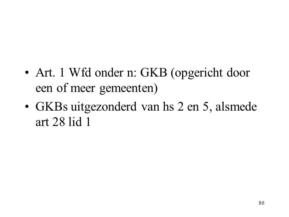 86 Art. 1 Wfd onder n: GKB (opgericht door een of meer gemeenten) GKBs uitgezonderd van hs 2 en 5, alsmede art 28 lid 1