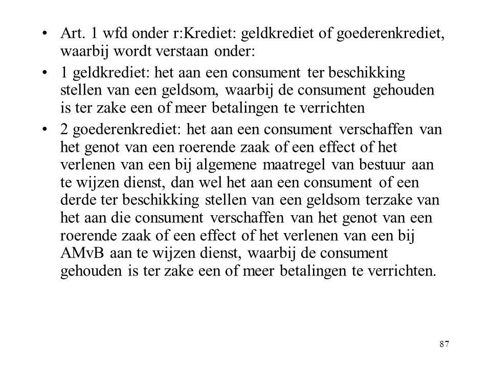 87 Art. 1 wfd onder r:Krediet: geldkrediet of goederenkrediet, waarbij wordt verstaan onder: 1 geldkrediet: het aan een consument ter beschikking stel