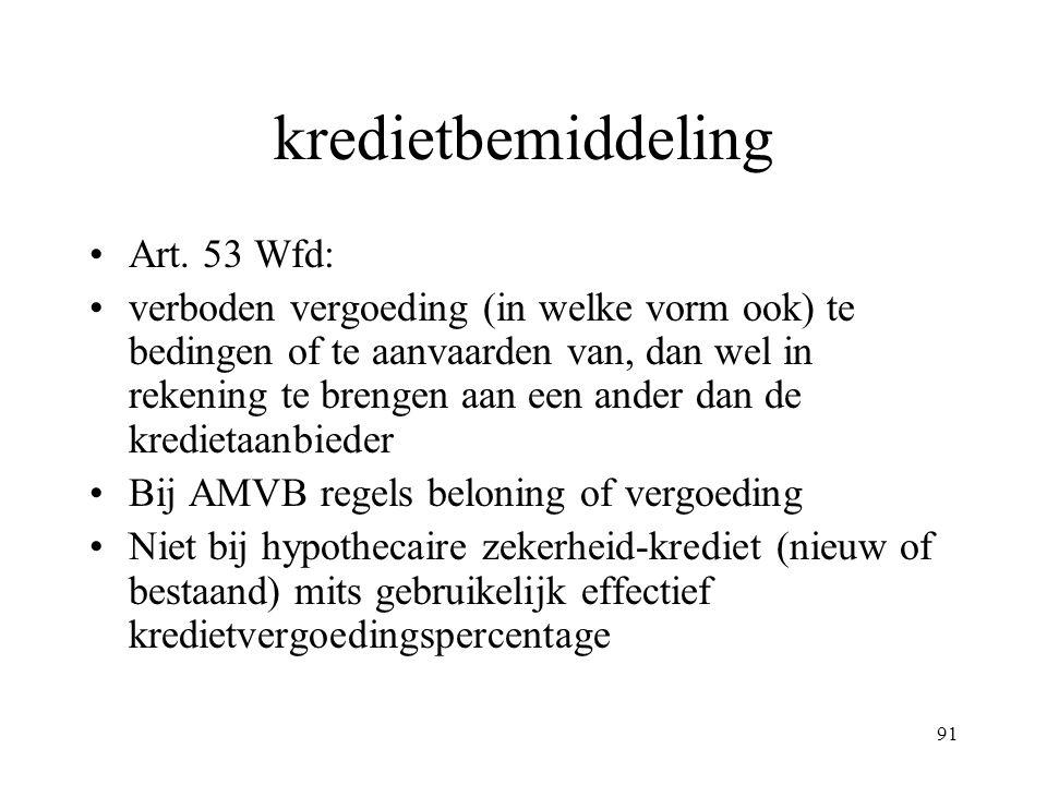 91 kredietbemiddeling Art. 53 Wfd: verboden vergoeding (in welke vorm ook) te bedingen of te aanvaarden van, dan wel in rekening te brengen aan een an