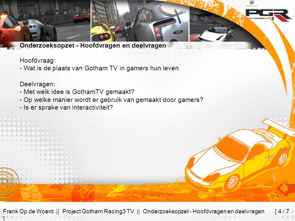 Frank Op de Woerd || Project Gotham Racing3 TV || Onderzoeksopzet - Hoofdvragen en deelvragen [ 4 / 7 ] Onderzoeksopzet - Hoofdvragen en deelvragen Hoofdvraag: - Wat is de plaats van Gotham TV in gamers hun leven Deelvragen: - Met welk idee is GothamTV gemaakt.
