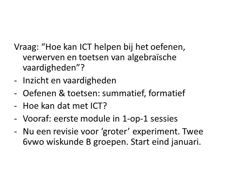 Vraag: Hoe kan ICT helpen bij het oefenen, verwerven en toetsen van algebraïsche vaardigheden .