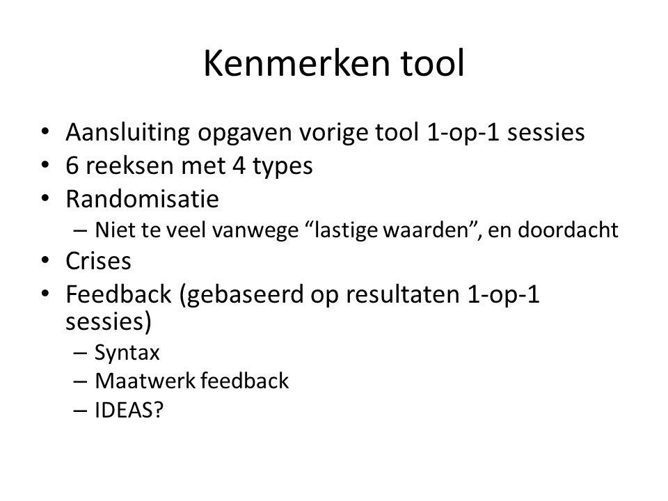 Kenmerken tool Aansluiting opgaven vorige tool 1-op-1 sessies 6 reeksen met 4 types Randomisatie – Niet te veel vanwege lastige waarden , en doordacht Crises Feedback (gebaseerd op resultaten 1-op-1 sessies) – Syntax – Maatwerk feedback – IDEAS?