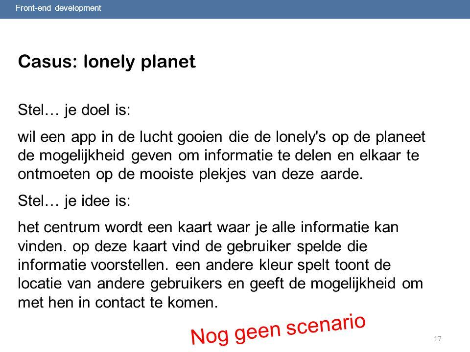 17 Front-end development Casus: lonely planet Stel… je doel is: wil een app in de lucht gooien die de lonely s op de planeet de mogelijkheid geven om informatie te delen en elkaar te ontmoeten op de mooiste plekjes van deze aarde.