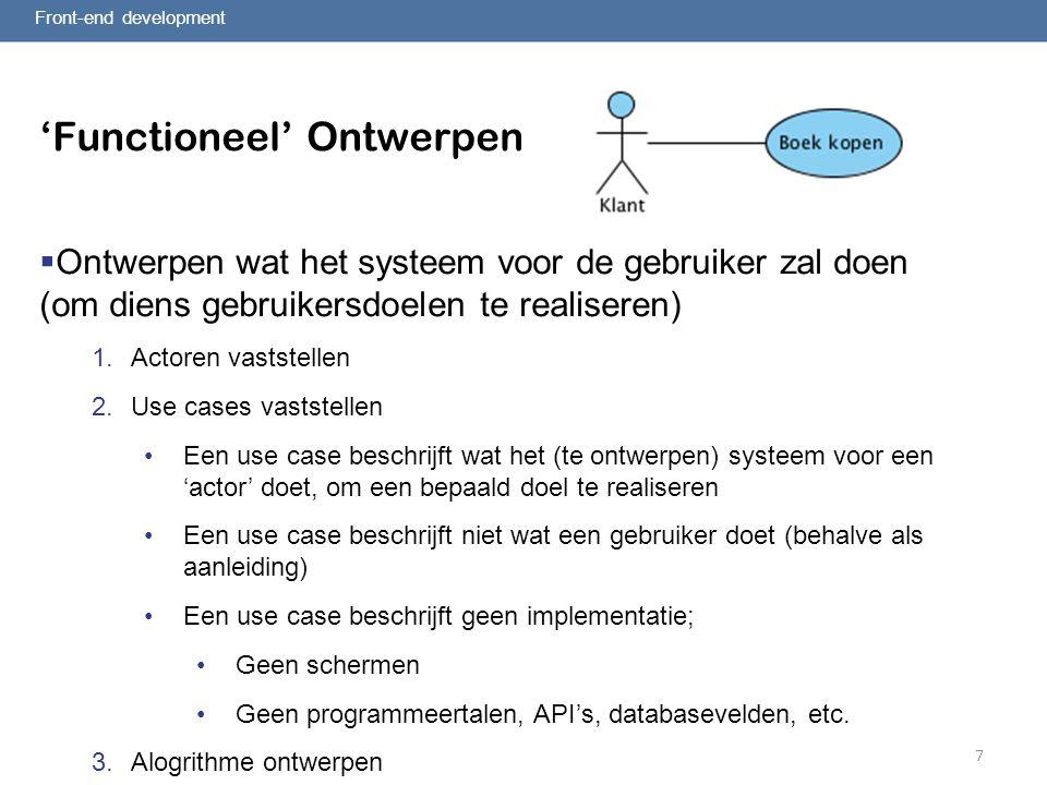 7 'Functioneel' Ontwerpen  Ontwerpen wat het systeem voor de gebruiker zal doen (om diens gebruikersdoelen te realiseren) 1.Actoren vaststellen 2.Use cases vaststellen Een use case beschrijft wat het (te ontwerpen) systeem voor een 'actor' doet, om een bepaald doel te realiseren Een use case beschrijft niet wat een gebruiker doet (behalve als aanleiding) Een use case beschrijft geen implementatie; Geen schermen Geen programmeertalen, API's, databasevelden, etc.