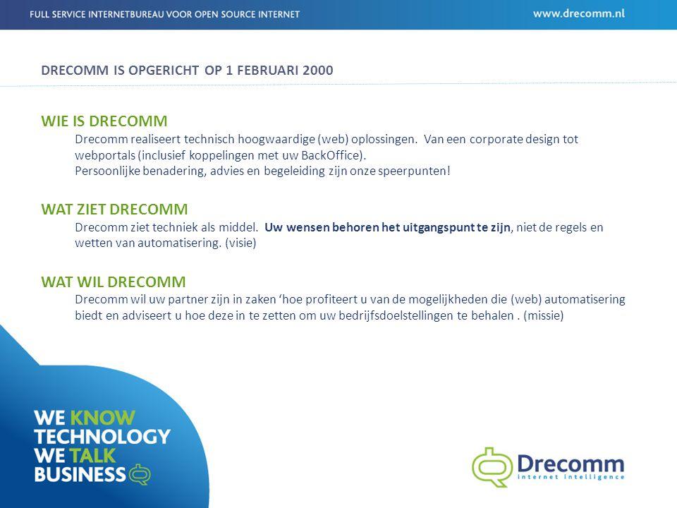PROFIEL DRECOMM 35 FTE Gevestigd in Rotterdam, Amersfoort & Groningen 11 jaar ervaring ontwikkeling webapplicaties Design professionals Specialisten op gebied van BackOffice ontsluiting Projectgerichte aanpak Platte organisatiestructuur