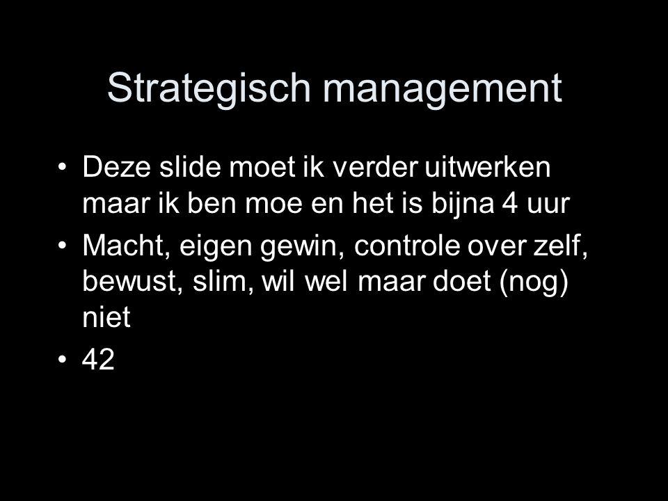 Strategisch management Deze slide moet ik verder uitwerken maar ik ben moe en het is bijna 4 uur Macht, eigen gewin, controle over zelf, bewust, slim, wil wel maar doet (nog) niet 42