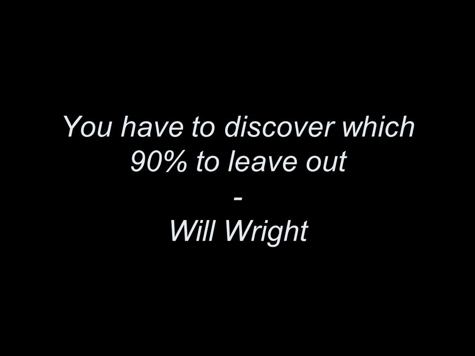 You have to discover which 90% to leave out - Will Wright