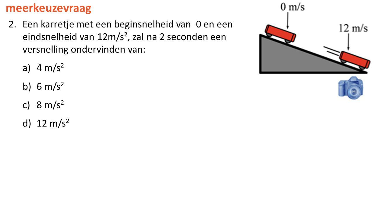 meerkeuzevraag 2.Een karretje met een beginsnelheid van 0 en een eindsnelheid van 12m/s², zal na 2 seconden een versnelling ondervinden van: a)4 m/s 2