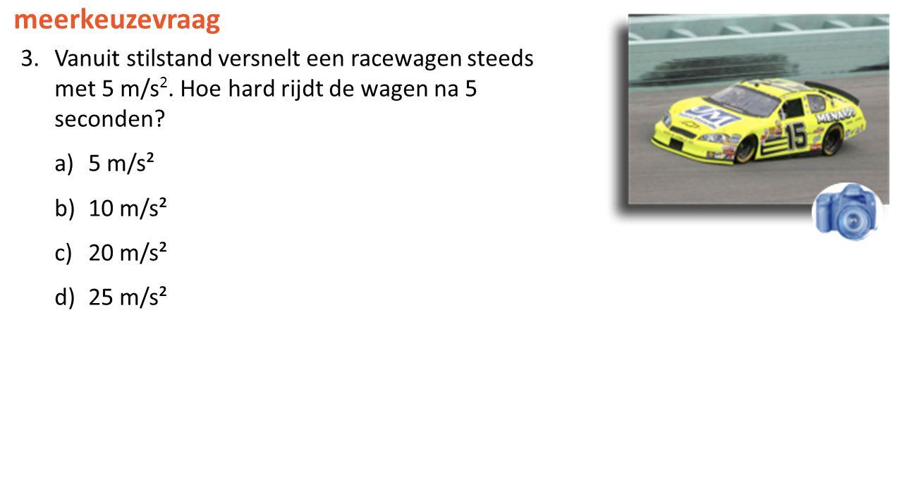meerkeuzevraag 3.Vanuit stilstand versnelt een racewagen steeds met 5 m/s 2. Hoe hard rijdt de wagen na 5 seconden? a)5 m/s² b)10 m/s² c)20 m/s² d)25