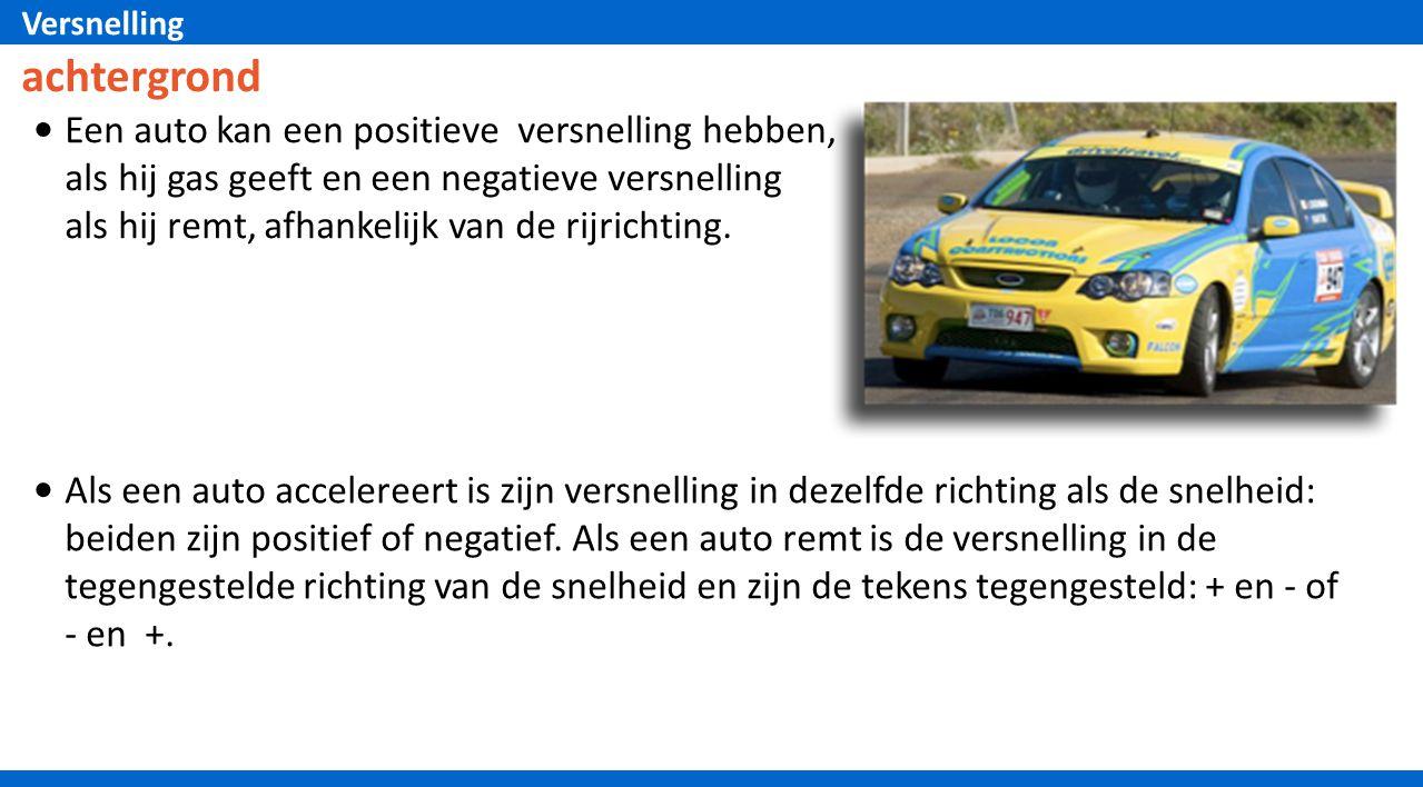 Versnelling Als een auto accelereert is zijn versnelling in dezelfde richting als de snelheid: beiden zijn positief of negatief. Als een auto remt is