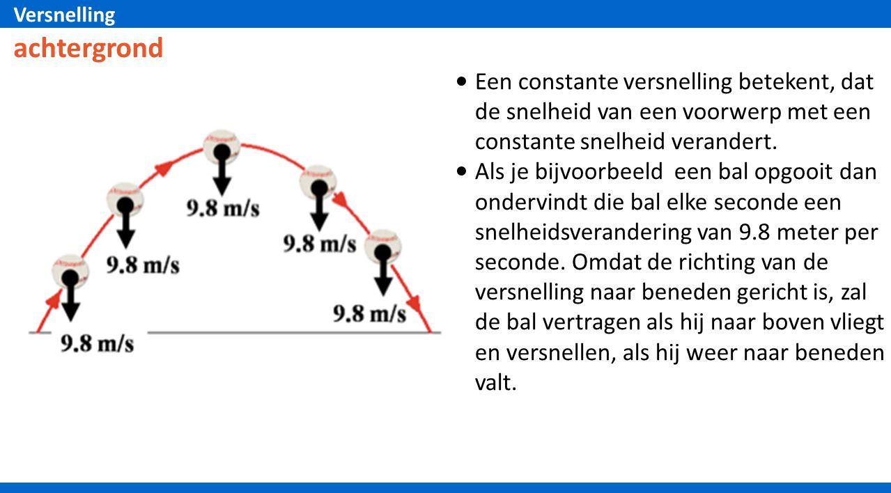 Versnelling Een constante versnelling betekent, dat de snelheid van een voorwerp met een constante snelheid verandert. Als je bijvoorbeeld een bal opg