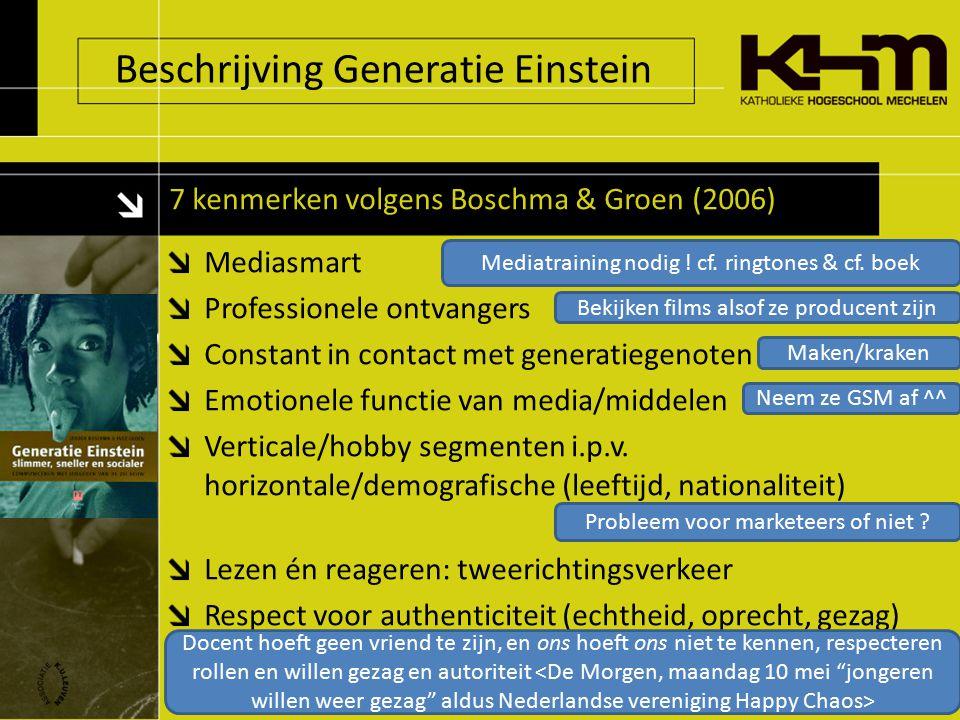 Beschrijving Generatie Einstein 7 kenmerken volgens Boschma & Groen (2006) Mediasmart Professionele ontvangers Constant in contact met generatiegenoten Emotionele functie van media/middelen Verticale/hobby segmenten i.p.v.