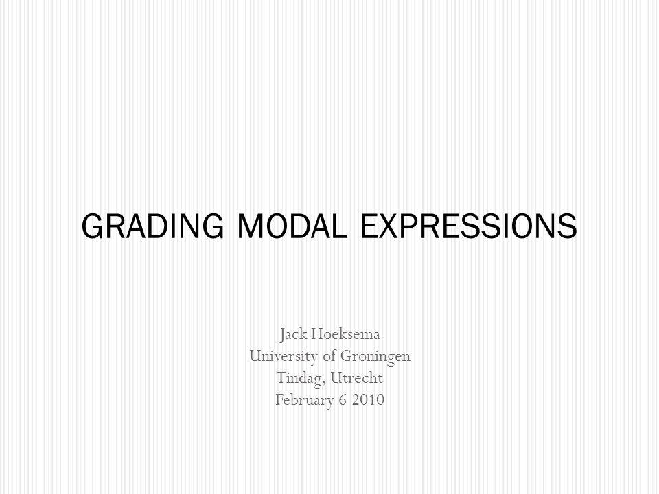 Jack Hoeksema University of Groningen Tindag, Utrecht February 6 2010 GRADING MODAL EXPRESSIONS