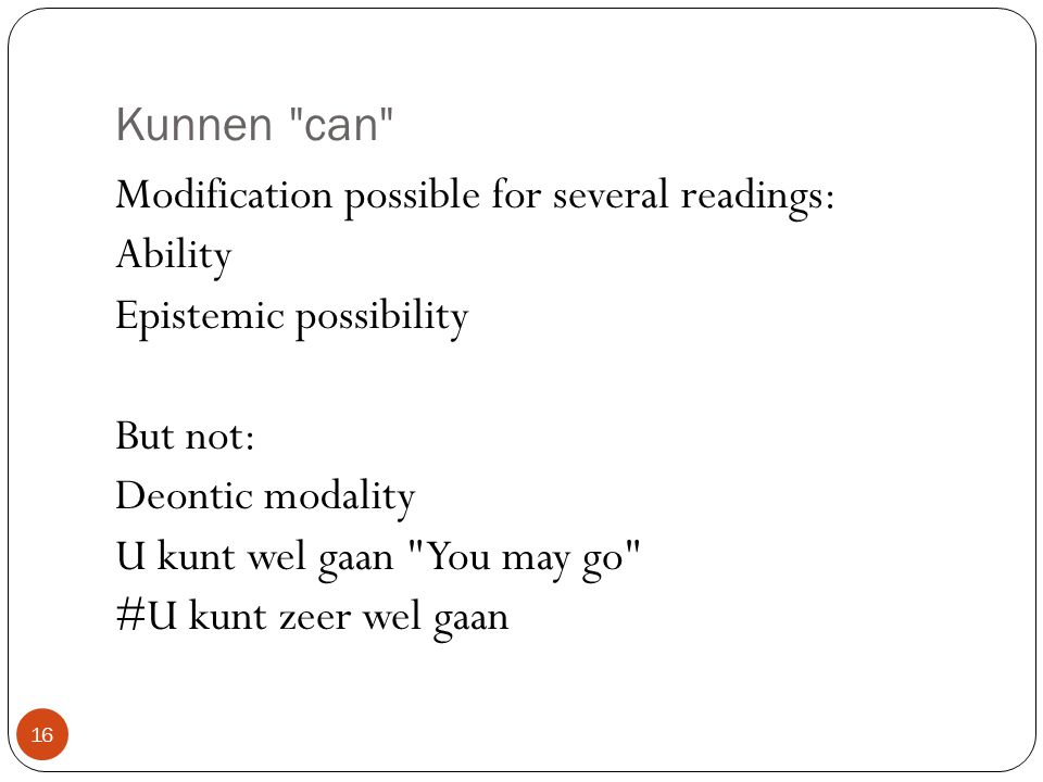 Kunnen can Modification possible for several readings: Ability Epistemic possibility But not: Deontic modality U kunt wel gaan You may go #U kunt zeer wel gaan 16