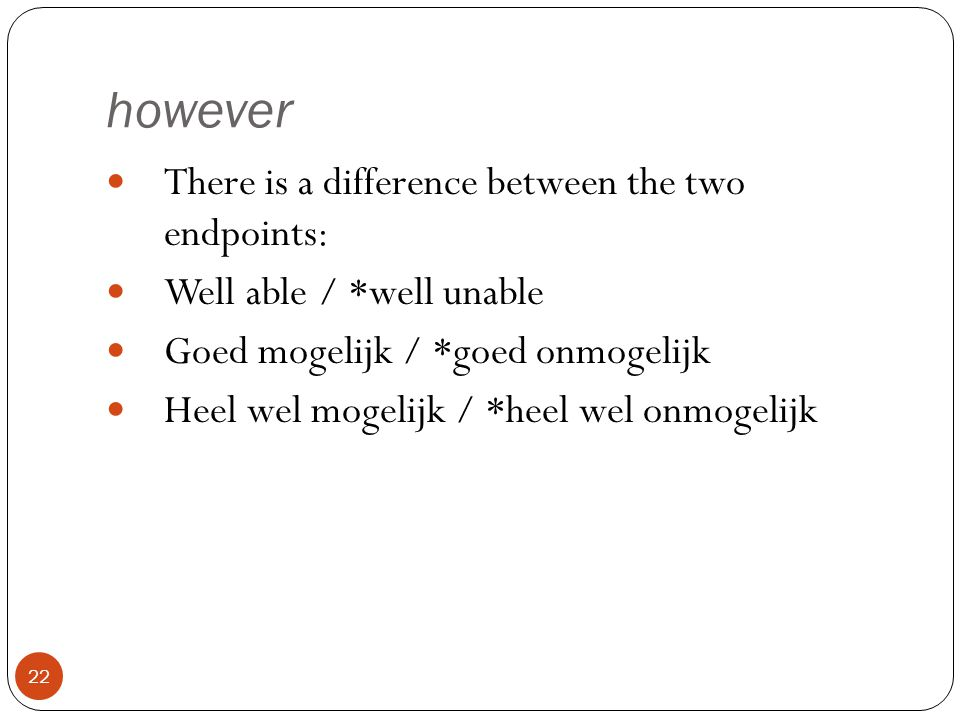 however 22 There is a difference between the two endpoints: Well able / *well unable Goed mogelijk / *goed onmogelijk Heel wel mogelijk / *heel wel onmogelijk