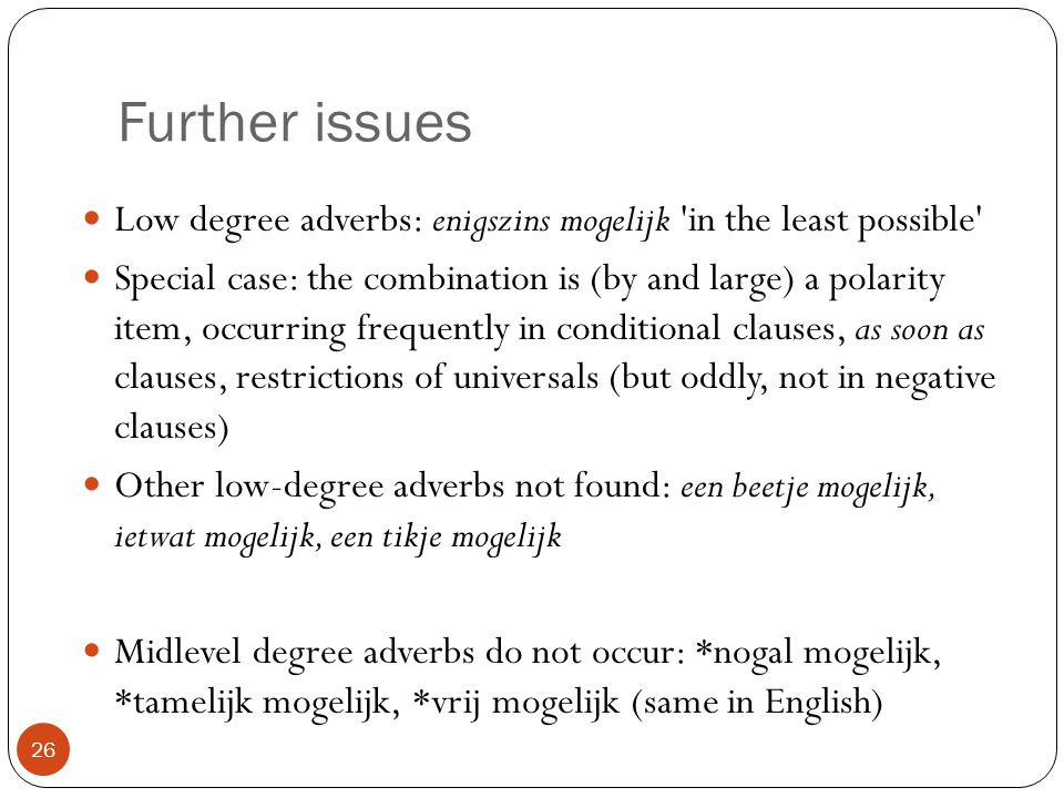 Further issues 26 Low degree adverbs: enigszins mogelijk in the least possible Special case: the combination is (by and large) a polarity item, occurring frequently in conditional clauses, as soon as clauses, restrictions of universals (but oddly, not in negative clauses) Other low-degree adverbs not found: een beetje mogelijk, ietwat mogelijk, een tikje mogelijk Midlevel degree adverbs do not occur: *nogal mogelijk, *tamelijk mogelijk, *vrij mogelijk (same in English)