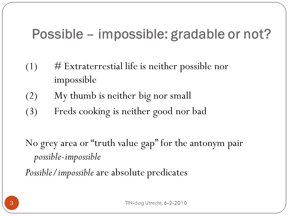 suggestion 24 The pair possible-impossible is of the scale type [0;1) (lower bound, no upper bound) whenever possible is modified by a degree adverb, and receives the special interpretation of (somewhat) likely This will rule out *completely possible, while allowing completely impossible