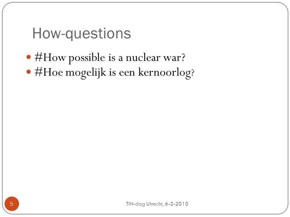 TIN-dag Utrecht, 6-2-2010 5 How-questions #How possible is a nuclear war.