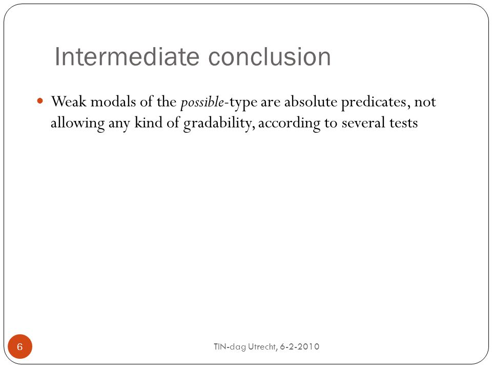 TIN-dag Utrecht, 6-2-2010 6 Intermediate conclusion Weak modals of the possible-type are absolute predicates, not allowing any kind of gradability, according to several tests 6