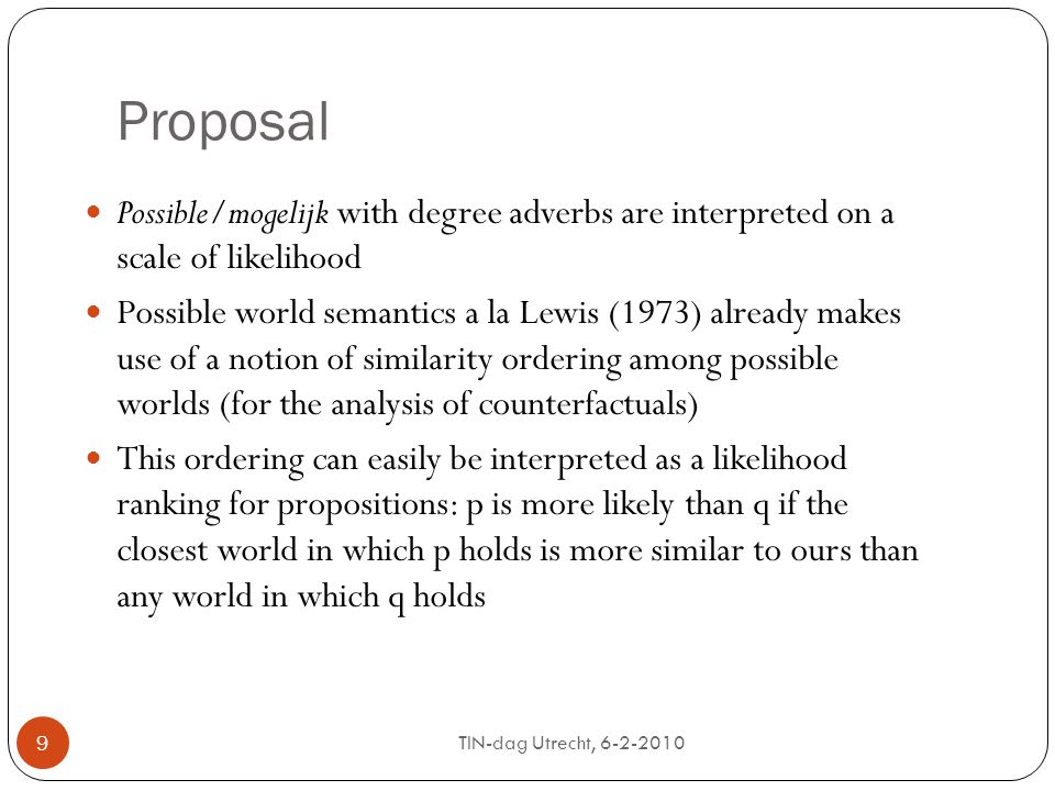 TIN-dag Utrecht, 6-2-2010 9 Proposal Possible/mogelijk with degree adverbs are interpreted on a scale of likelihood Possible world semantics a la Lewis (1973) already makes use of a notion of similarity ordering among possible worlds (for the analysis of counterfactuals) This ordering can easily be interpreted as a likelihood ranking for propositions: p is more likely than q if the closest world in which p holds is more similar to ours than any world in which q holds 9