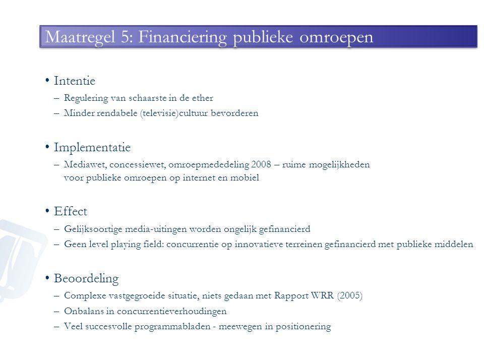 Maatregel 5: Financiering publieke omroepen Intentie –Regulering van schaarste in de ether –Minder rendabele (televisie)cultuur bevorderen Implementat