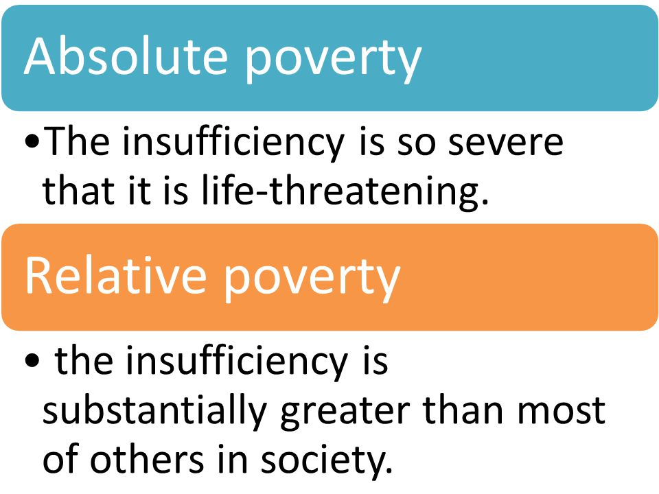 Absolute poverty The insufficiency is so severe that it is life-threatening. Relative poverty the insufficiency is substantially greater than most of