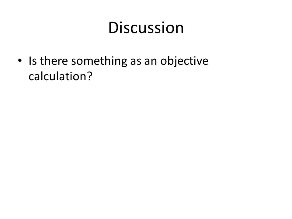 Discussion Is there something as an objective calculation?