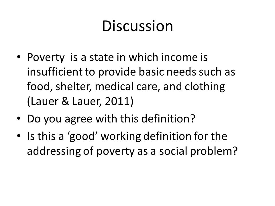 Discussion Poverty is a state in which income is insufficient to provide basic needs such as food, shelter, medical care, and clothing (Lauer & Lauer,