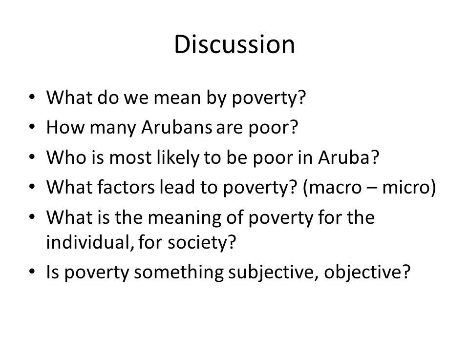 Discussion What do we mean by poverty? How many Arubans are poor? Who is most likely to be poor in Aruba? What factors lead to poverty? (macro – micro