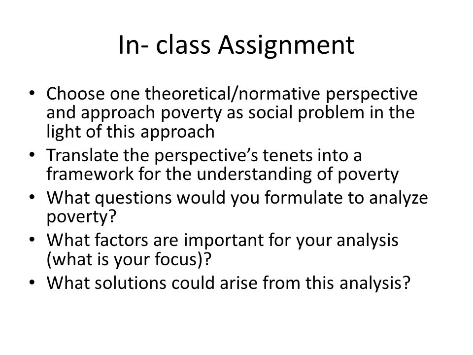 In- class Assignment Choose one theoretical/normative perspective and approach poverty as social problem in the light of this approach Translate the p