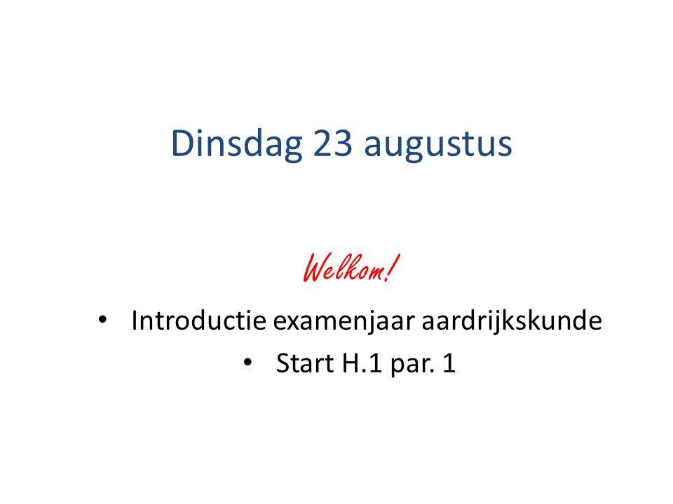 Dinsdag 23 augustus Welkom! Introductie examenjaar aardrijkskunde Start H.1 par. 1