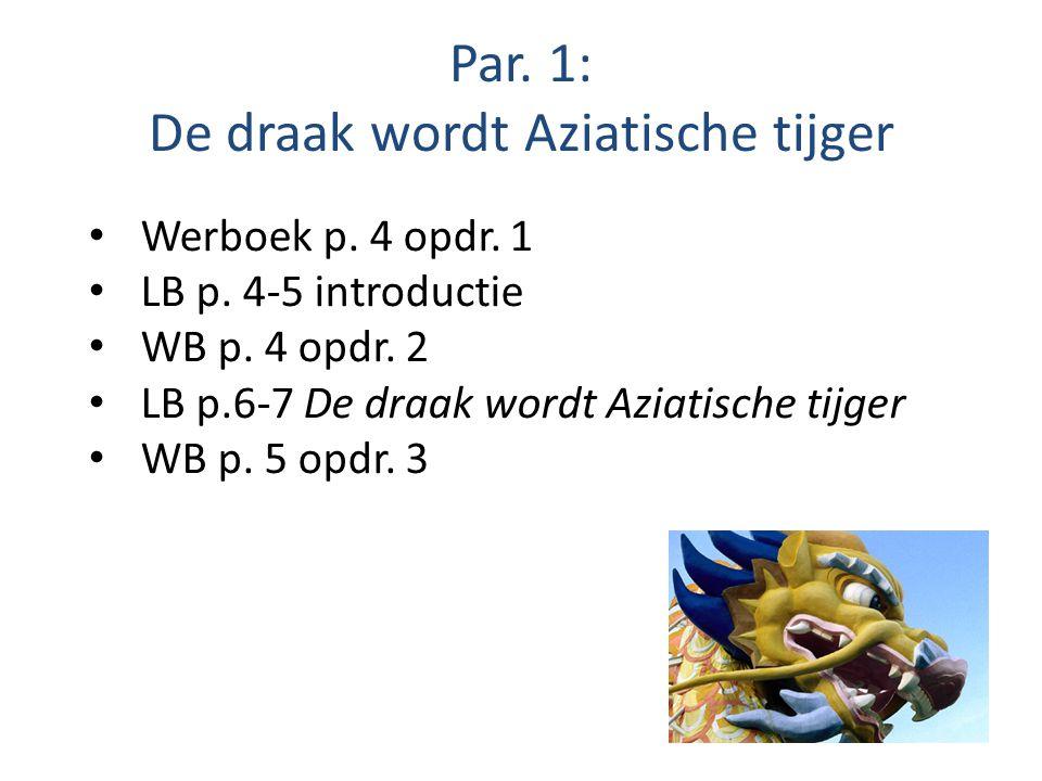 Par. 1: De draak wordt Aziatische tijger Werboek p. 4 opdr. 1 LB p. 4-5 introductie WB p. 4 opdr. 2 LB p.6-7 De draak wordt Aziatische tijger WB p. 5