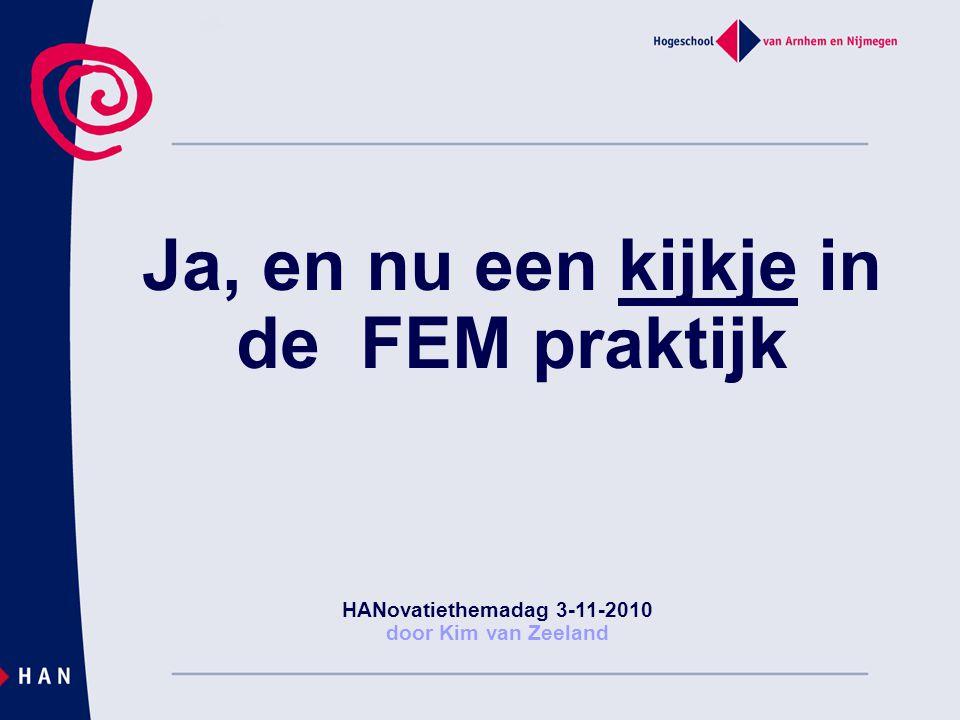 Ja, en nu een kijkje in de FEM praktijk HANovatiethemadag 3-11-2010 door Kim van Zeeland
