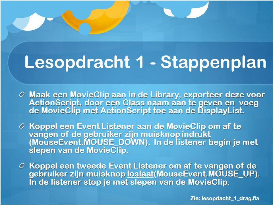 Lesopdracht 1 - Stappenplan Maak een MovieClip aan in de Library, exporteer deze voor ActionScript, door een Class naam aan te geven en voeg de MovieClip met ActionScript toe aan de DisplayList.