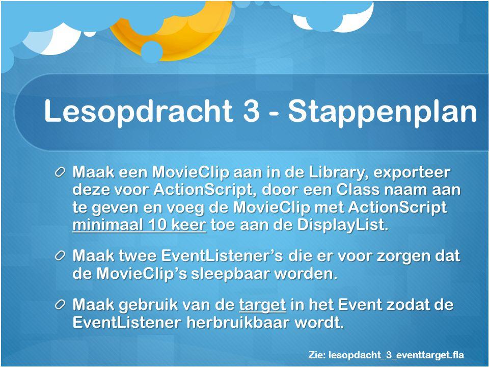 Lesopdracht 3 - Stappenplan Maak een MovieClip aan in de Library, exporteer deze voor ActionScript, door een Class naam aan te geven en voeg de MovieClip met ActionScript minimaal 10 keer toe aan de DisplayList.