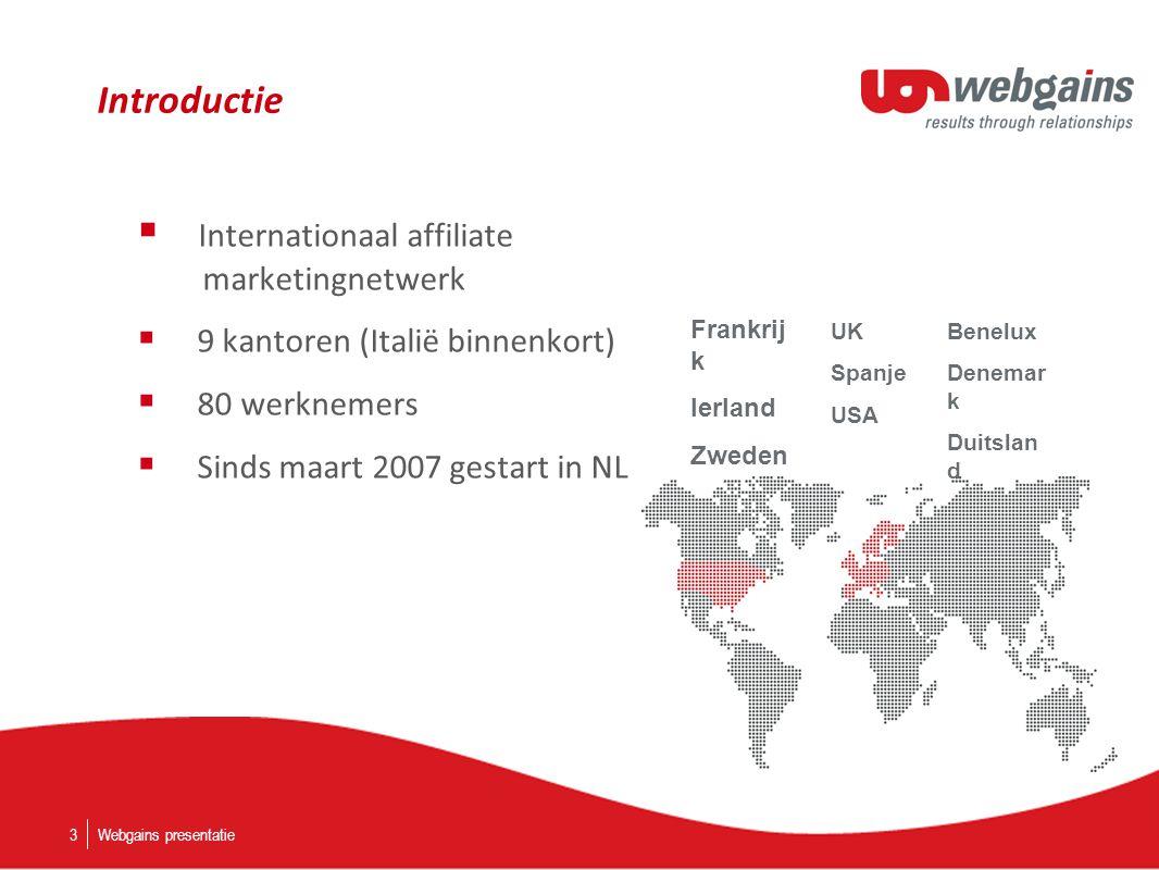 Introductie  Internationaal affiliate marketingnetwerk  9 kantoren (Italië binnenkort)  80 werknemers  Sinds maart 2007 gestart in NL Webgains presentatie3 Frankrij k Ierland Zweden UK Spanje USA Benelux Denemar k Duitslan d