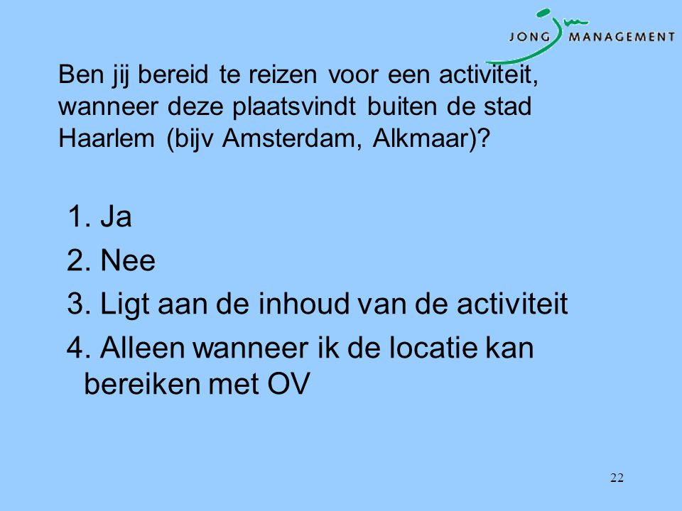 Ben jij bereid te reizen voor een activiteit, wanneer deze plaatsvindt buiten de stad Haarlem (bijv Amsterdam, Alkmaar)? 1. Ja 2. Nee 3. Ligt aan de i