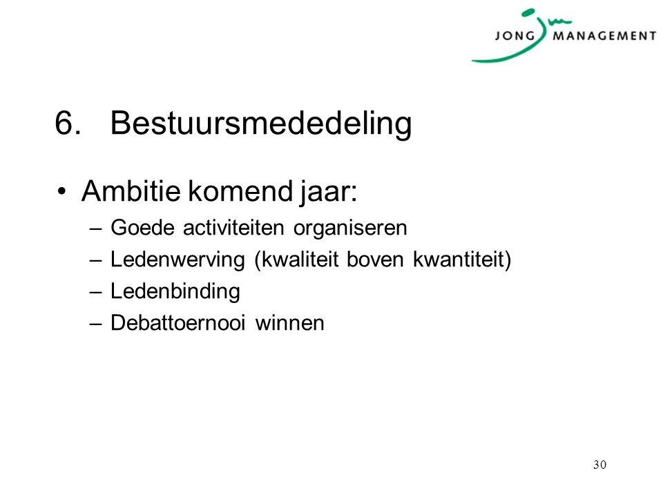6.Bestuursmededeling Ambitie komend jaar: –Goede activiteiten organiseren –Ledenwerving (kwaliteit boven kwantiteit) –Ledenbinding –Debattoernooi winnen 30