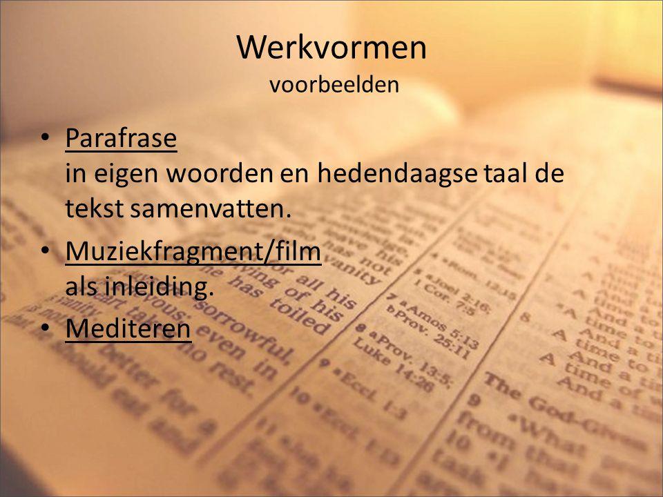 Werkvormen voorbeelden Parafrase in eigen woorden en hedendaagse taal de tekst samenvatten. Muziekfragment/film als inleiding. Mediteren