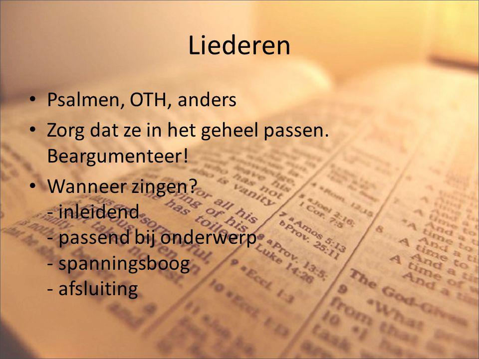 Liederen Psalmen, OTH, anders Zorg dat ze in het geheel passen. Beargumenteer! Wanneer zingen? - inleidend - passend bij onderwerp - spanningsboog - a