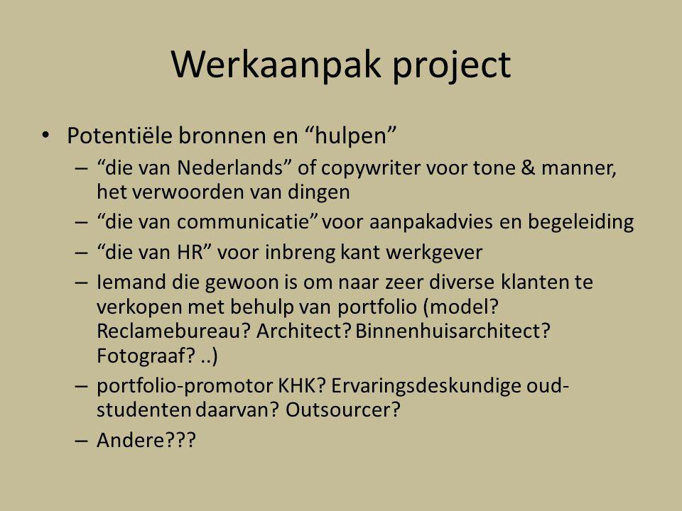 Werkaanpak project Potentiële bronnen en hulpen – die van Nederlands of copywriter voor tone & manner, het verwoorden van dingen – die van communicatie voor aanpakadvies en begeleiding – die van HR voor inbreng kant werkgever – Iemand die gewoon is om naar zeer diverse klanten te verkopen met behulp van portfolio (model.