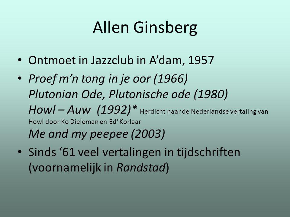 Allen Ginsberg Ontmoet in Jazzclub in A'dam, 1957 Proef m'n tong in je oor (1966) Plutonian Ode, Plutonische ode (1980) Howl – Auw (1992)* Herdicht na